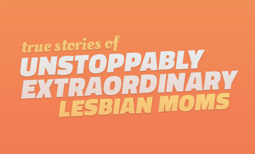 True Stories from Unstoppably Extraordinary Lesbian Moms