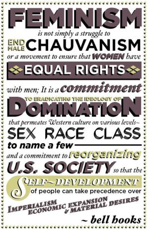 Feminism is not simply a struggle to end male chauvanism or a movement to ensure that women have equal rights with men; it is a commitment to eradicating the ideology of domination that permeates Western culture on various levels -- sex, race, class to make a few -- and a commitment to reorganizing U.S. society so that the self-development of people can take precedence over imperialism, economic expansion and material desires. - bell hooks