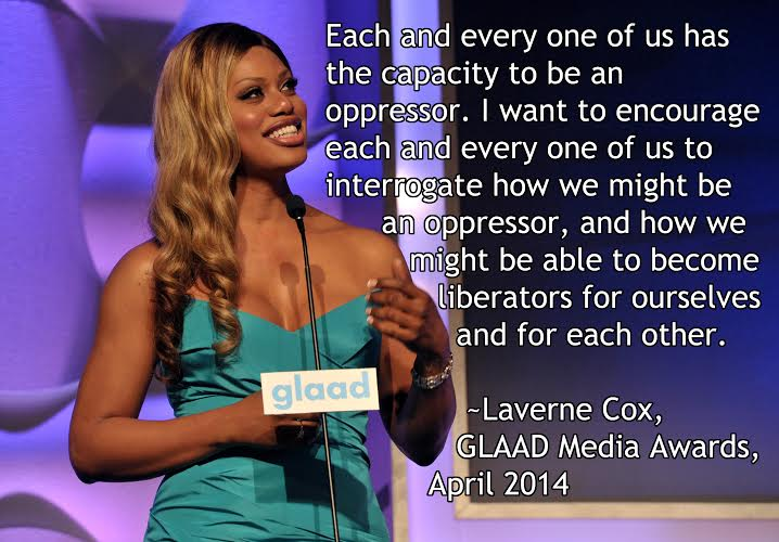 Each and every one of us has the capacity to be an oppressor. I want to encourage each and every one of us to interrogate how we might be an oppressor, and how we might be able to become liberators for ourselves and for each other. - Laverne Cox, GLAAD Media Awards, April 2014
