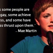 I think some people are born gay, some achieve gayness, and some have gayness thrust upon them. - Mae Martin