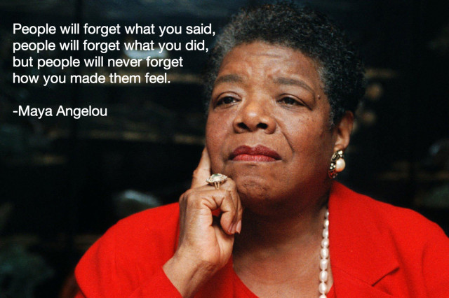 People will forget what you said, people will forget what you did, but people will never forget how you made them feel.