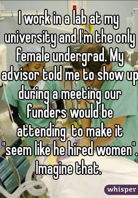 """I work in a lab at my university and I'm the only female undergrad. My advisor told me to show up during a meeting our funders would be attending to make it """"seem like he hired women."""" Imagine that."""