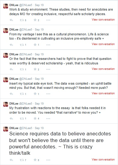 """Tweeted by DNLee: """"Science requires data to believe anecdotes but won't believe the data until there are powerful anecdotes. ~This is crazy think/talk. My frustration with reactions to the essay is that folks needed it in order to be moved. You needed *that narrative* to move you? Insert my typical side eye look. The data was compiled -- an uphill battle mind you. But that, that wasn't moving enough? Needed more push? Or the fact that the researchers had to fight to prove that that question was worthy & deserved scholarship -- yeah that is ridiculous. From my vantage point I see this as a cultural phenomenon. Life & science too -- it's disinterest in cultivating an inclusive pre-emptively safe work & study environment. These studies, then need for anecdotes are delays IMO for creating inclusive respectful safe scholarly places."""