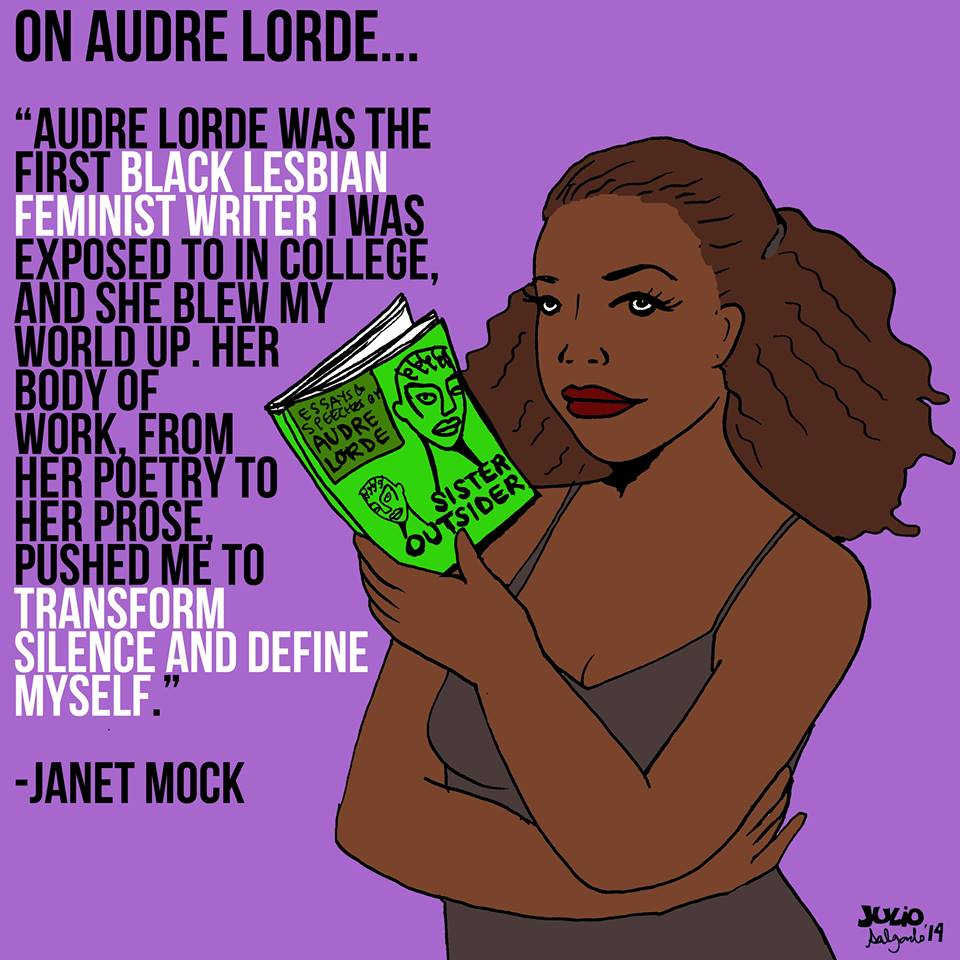 """Audre Lorde was the first black lesbian feminist writer I was exposed to in college, and she blew my world up. Her body of work, from her poetry to her prose, pushed me to transform silence and define myself. Janet Mock."""