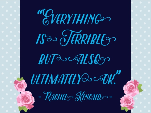 Everything is terrible but also ultimately OK. - Rachel Kincaid