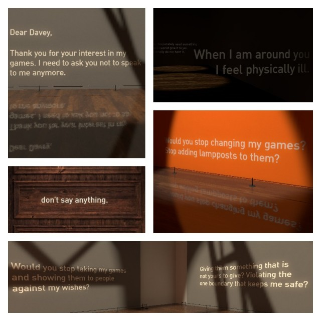 "Clockwise: ""Dear Davey, Thank you for your interest in my games. I need to ask you not to speak to me anymore."" ""You desperately need something and I cannot give it to you. I literally do not have it."" ""When I am around you I feel physically ill."" ""Would you stop changing my games? Stop adding lampposts to them?"" ""Would you stop taking my games and showing them to people against my wishes? Giving them something that is not yours to give? Violating the one boundary that keeps me safe?"" ""don't say anything."""