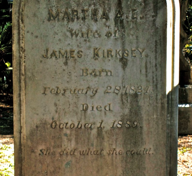 """Old tombstone that reads: """"Martha A. E. Wife ofJames Kirksey BornFebruary 28, 1821 Died October 1, 1889 She did what she could."""""""