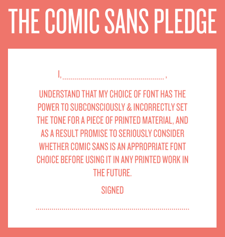Screenshot of a well-laid-out text box that reads: The Comic Sans Pledge. I, , UNDERSTAND THAT MY CHOICE OF FONT HAS THE POWER TO SUBCONSCIOUSLY & INCORRECTLY SET THE TONE FOR A PIECE OF PRINTED MATERIAL, AND AS A RESULT PROMISE TO SERIOUSLY CONSIDER WHETHER COMIC SANS IS AN APPROPRIATE FONT CHOICE BEFORE USING IT IN ANY PRINTED WORK IN THE FUTURE. Signed, a dotted line.
