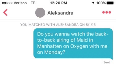 "tinder screenshot that reads: ""Do you want to watch the back-to-back airing of Maid in Manhattan on oxygen with me on Monday?"""