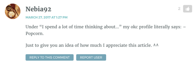 """Under """"I spend a lot of time thinking about…"""" my okc profile literally says: – Popcorn. Just to give you an idea of how much I appreciate this article. ^^"""