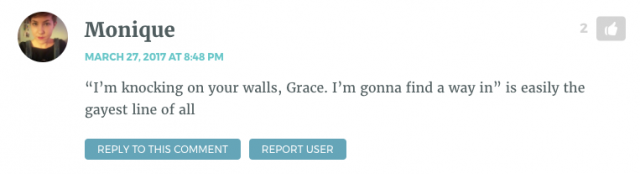 """I'm knocking on your walls, Grace. I'm gonna find a way in"" is easily the gayest line of all"