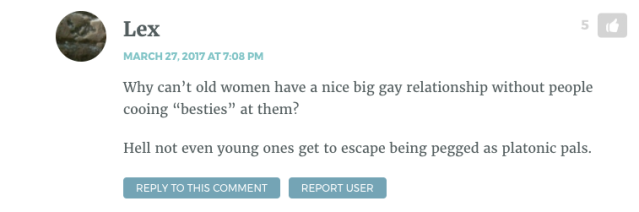 """Why can't old women have a nice big gay relationship without people cooing """"besties"""" at them? Hell not even young ones get to escape being pegged as platonic pals."""