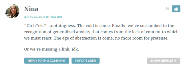 """""""Oh h*ck:"""" …nothingness. The void is come. Finally, we've succumbed to the recognition of generalized anxiety that comes from the lack of content to which we must react. The age of abstraction is come, no more room for pretense. Or we're missing a link, idk."""