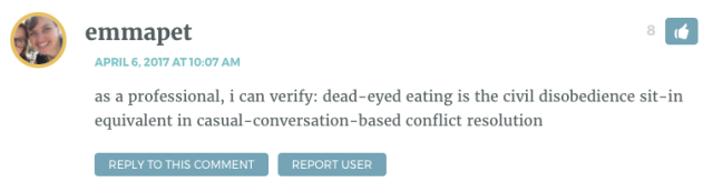 as a professional, i can verify: dead-eyed eating is the civil disobedience sit-in equivalent in casual-conversation-based conflict resolution