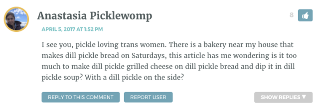 I see you, pickle loving trans women. There is a bakery near my house that makes dill pickle bread on Saturdays, this article has me wondering is it too much to make dill pickle grilled cheese on dill pickle bread and dip it in dill pickle soup? With a dill pickle on the side?
