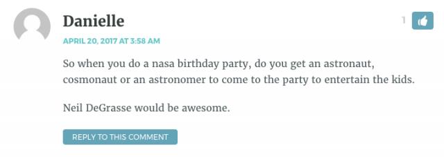 So when you do a nasa birthday party, do you get an astronaut, cosmonaut or an astronomer to come to the party to entertain the kids. Neil DeGrasse would be awesome.