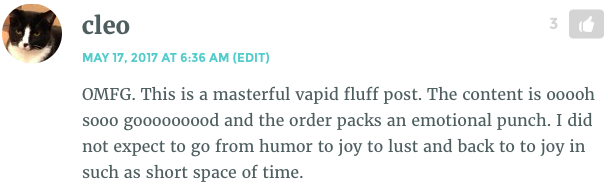 "Comment reads: ""OMFG. This is a masterful vapid fluff post. The content is ooooh sooo gooooooood and the order packs an emotional punch. I did not expect to go from humor to joy to lust and back to to joy in such as short space of time."""