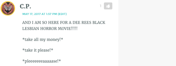 "CP's comment, which reads: ""AND I AM SO HERE FOR A DEE REES BLACK LESBIAN HORROR MOVIE!!!!! *take all my money!* *take it please!* *pleeeeeeeaaaaase!*"""