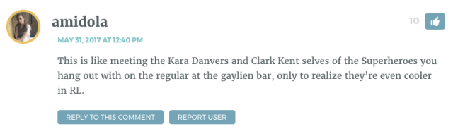 This is like meeting the Kara Danvers and Clark Kent selves of the Superheroes you hang out with on the regular at the gaylien bar, only to realize they're even cooler in RL.