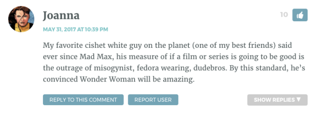 My favorite cishet white guy on the planet (one of my best friends) said ever since Mad Max, his measure of if a film or series is going to be good is the outrage of misogynist, fedora wearing, dudebros. By this standard, he's convinced Wonder Woman will be amazing.