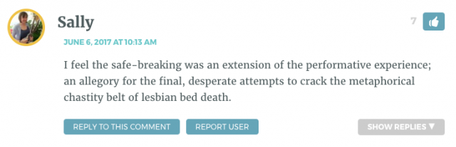 I feel the safe-breaking was an extension of the performative experience; an allegory for the final, desperate attempts to crack the metaphorical chastity belt of lesbian bed death.