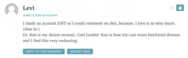 I made an account JUST so I could comment on this, because, I love it so very much. (Also hi.) Dr. Ken is my dream woman, Cool Lookin' Ken is how my cute trans boyfriend dresses and I find this very endearing.