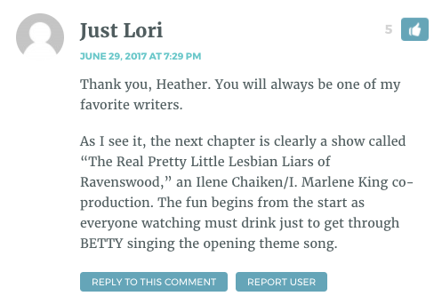 """Thank you, Heather. You will always be one of my favorite writers. As I see it, the next chapter is clearly a show called """"The Real Pretty Little Lesbian Liars of Ravenswood,"""" an Ilene Chaiken/I. Marlene King co-production. The fun begins from the start as everyone watching must drink just to get through BETTY singing the opening theme song."""