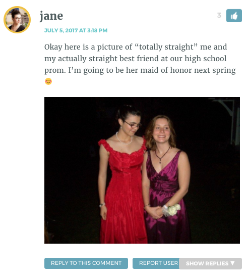 """Okay here is a picture of """"totally straight"""" me and my actually straight best friend at our high school prom. I'm going to be her maid of honor next spring"""