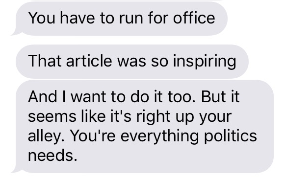 "A series of three iMessages, all from the same sender. Text reads: ""You have to run for office. That article was so inspiring. And I want to do it too. But it seems like it's right up your alley. You're everything politics needs."""
