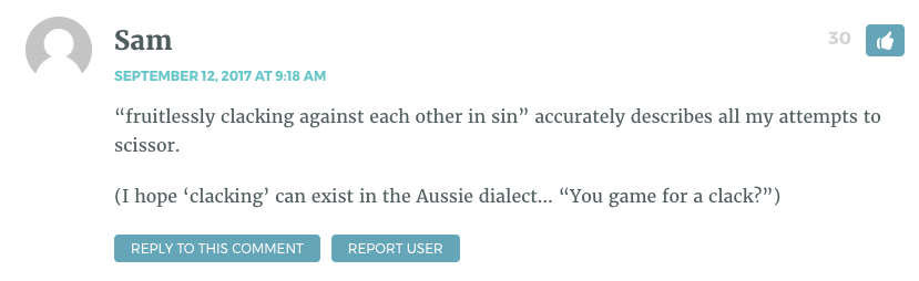 """""""fruitlessly clacking against each other in sin"""" accurately describes all my attempts to scissor. (I hope 'clacking' can exist in the Aussie dialect… """"You game for a clack?"""")"""