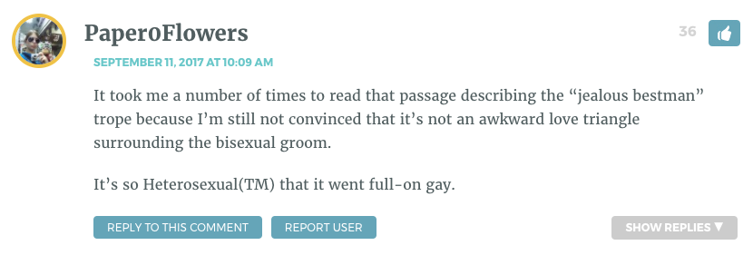 """It took me a number of times to read that passage describing the """"jealous bestman"""" trope because I'm still not convinced that it's not an awkward love triangle surrounding the bisexual groom. It's so Heterosexual(TM) that it went full-on gay."""