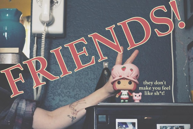 Friends! They don't make you feel like shit!