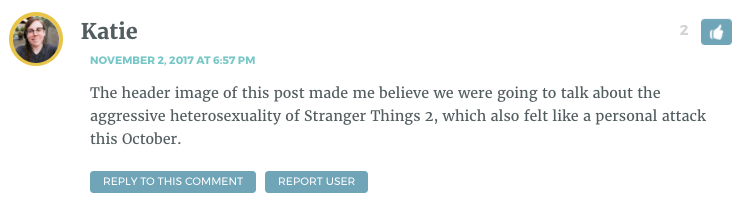 The header image of this post made me believe we were going to talk about the aggressive heterosexuality of Stranger Things 2, which also felt like a personal attack this October.