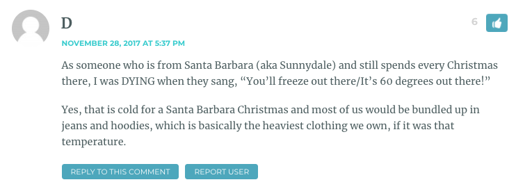 "As someone who is from Santa Barbara (aka Sunnydale) and still spends every Christmas there, I was DYING when they sang, ""You'll freeze out there/It's 60 degrees out there!"" Yes, that is cold for a Santa Barbara Christmas and most of us would be bundled up in jeans and hoodies, which is basically the heaviest clothing we own, if it was that temperature."