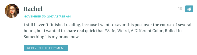 "i still haven't finished reading, because i want to savor this post over the course of several hours, but i wanted to share real quick that ""Safe, Weird, A Different Color, Rolled In Something"" is my brand now"
