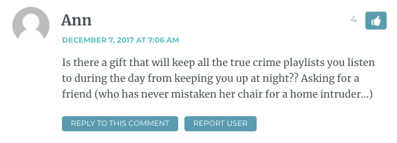 Is there a gift that will keep all the true crime playlists you listen to during the day from keeping you up at night?? Asking for a friend (who has never mistaken her chair for a home intruder…)
