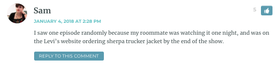 I saw one episode randomly because my roommate was watching it one night, and was on the Levi's website ordering sherpa trucker jacket by the end of the show.