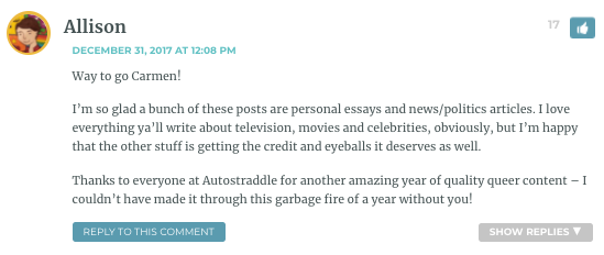 Way to go Carmen! I'm so glad a bunch of these posts are personal essays and news/politics articles. I love everything ya'll write about television, movies and celebrities, obviously, but I'm happy that the other stuff is getting the credit and eyeballs it deserves as well. Thanks to everyone at Autostraddle for another amazing year of quality queer content – I couldn't have made it through this garbage fire of a year without you!