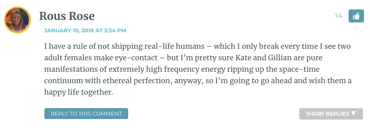 I have a rule of not shipping real-life humans – which I only break every time I see two adult females make eye-contact – but I'm pretty sure Kate and Gillian are pure manifestations of extremely high frequency energy ripping up the space-time continuum with ethereal perfection, anyway, so I'm going to go ahead and wish them a happy life together.