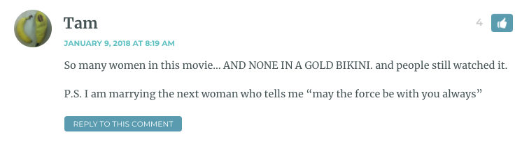 """So many women in this movie… AND NONE IN A GOLD BIKINI. and people still watched it. P.S. I am marrying the next woman who tells me """"may the force be with you always"""""""