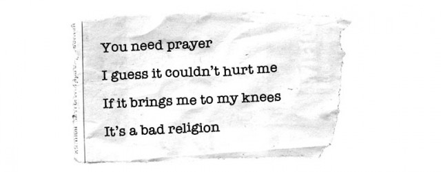 You need prayer / I guess it couldn't hurt me/ If it brings me to my knees / It's a bad religion