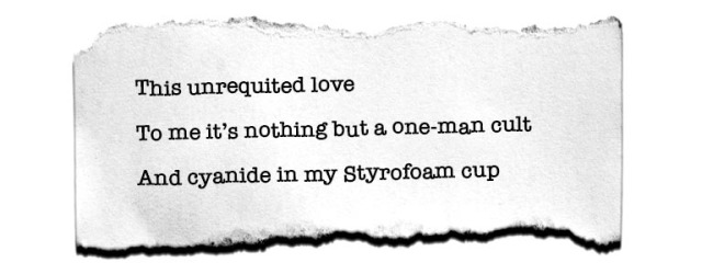 This unrequited love/ To me it's nothing but a one-man cult/ And cyanide in my Styrofoam cup