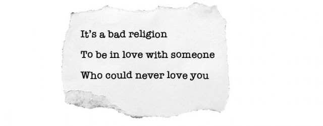 It's a bad religion/ To be in love with someone/ Who could never love you
