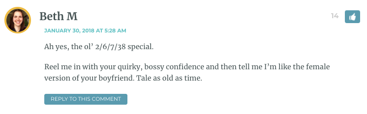 Ah yes, the ol' 2/6/7/38 special. Reel me in with your quirky, bossy confidence and then tell me I'm like the female version of your boyfriend. Tale as old as time.