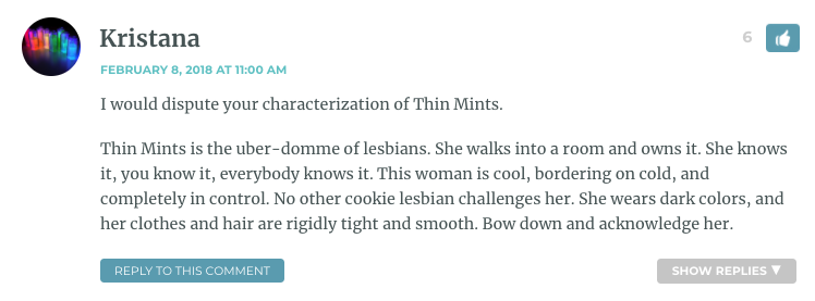 I would dispute your characterization of Thin Mints. Thin Mints is the uber-domme of lesbians. She walks into a room and owns it. She knows it, you know it, everybody knows it. This woman is cool, bordering on cold, and completely in control. No other cookie lesbian challenges her. She wears dark colors, and her clothes and hair are rigidly tight and smooth. Bow down and acknowledge her.