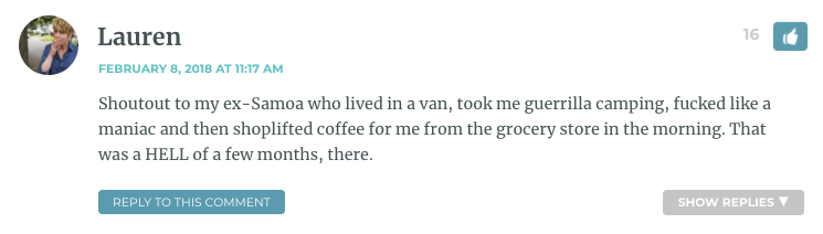 Shoutout to my ex-Samoa who lived in a van, took me guerrilla camping, fucked like a maniac and then shoplifted coffee for me from the grocery store in the morning. That was a HELL of a few months, there.