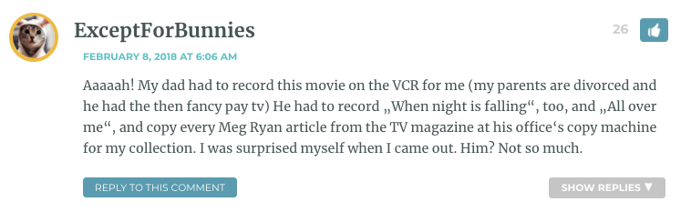 """Aaaaah! My dad had to record this movie on the VCR for me (my parents are divorced and he had the then fancy pay tv) He had to record """"When night is falling"""", too, and """"All over me"""", and copy every Meg Ryan article from the TV magazine at his office's copy machine for my collection. I was surprised myself when I came out. Him? Not so much."""