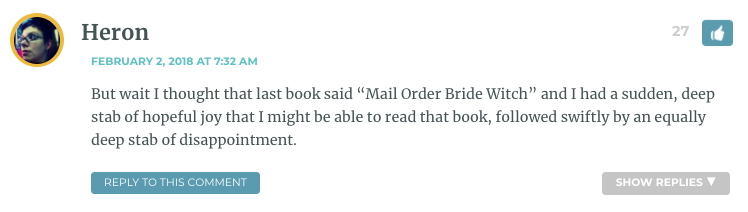 "But wait I thought that last book said ""Mail Order Bride Witch"" and I had a sudden, deep stab of hopeful joy that I might be able to read that book, followed swiftly by an equally deep stab of disappointment."
