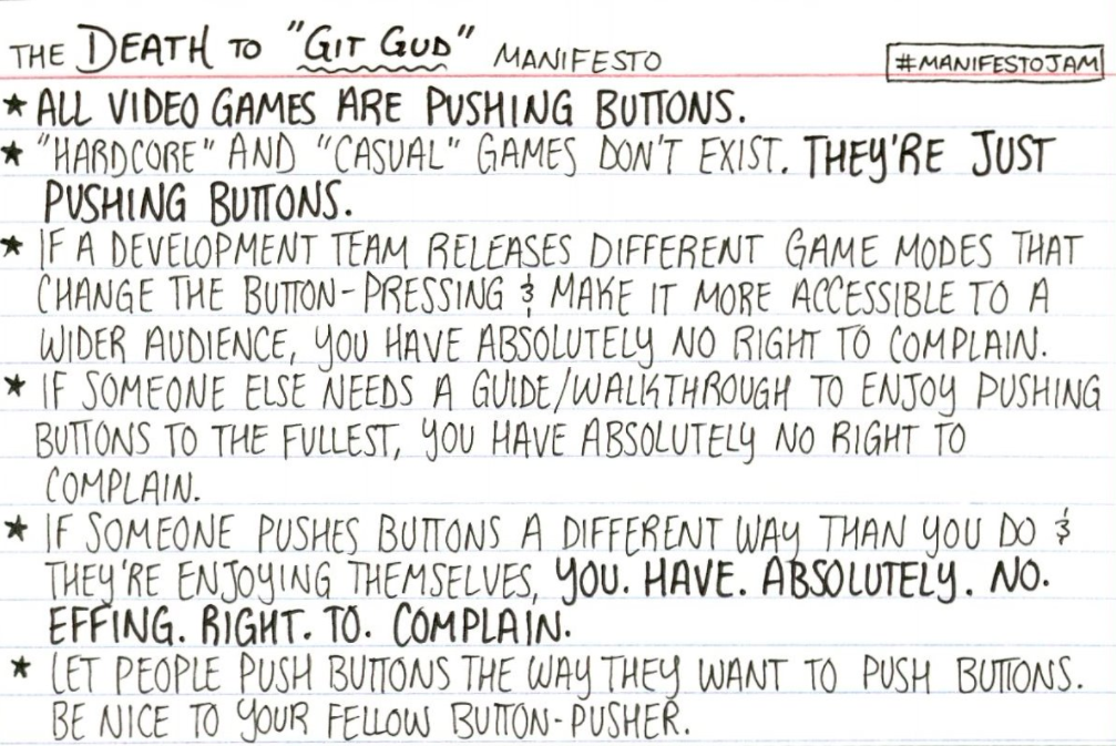 """The Death to """"Git Gud"""" Manifesto: all video games are pushing buttons. """"Hardcore"""" and """"casual"""" games don't exist. They're just pushing buttons. If a development team releases different game modes that change the button-pressing and make it more accessible to a wider audience, you have absolutely no right to complain. If someone else needs a guide/walkthrough to enjoy pushing buttons to the fullest, you have absolutely no right to complain. If someone enjoys pushing buttons in a different way than you do and they're enjoying themselves, you. Have. Absolutely. No. Effing. Right. To. Complain. Let people push buttons the way they want to push buttons. Be nice to your fellow button-pusher."""