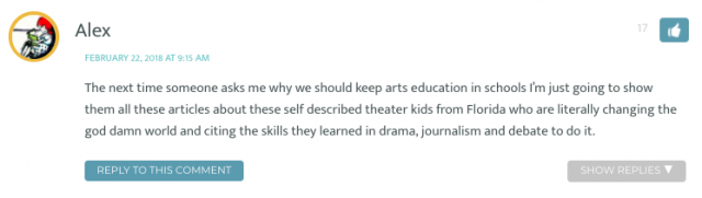 The next time someone asks me why we should keep arts education in schools I'm just going to show them all these articles about these self described theater kids from Florida who are literally changing the god damn world and citing the skills they learned in drama, journalism and debate to do it.